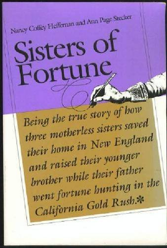 Sisters of Fortune: Being the true story of how three motherless sisters saved their home in New England and raised their younger brother while their ... fortune hunting in the California Gold Rush
