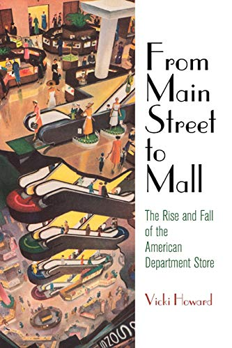 From Main Street to Mall: The Rise and Fall of the American Department Store (American Business, Politics, and ()