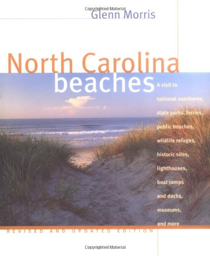 North Carolina Beaches: A Visit to National Seashores, State Parks, Ferries, Public Beaches, Wildlife Refuges, Historic Sites, Lighthouses, Boat Ramps and Docks, Museums, and