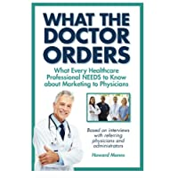 What The Doctor Orders: What Every Healthcare Professional NEEDS to Know about Marketing to Physicians