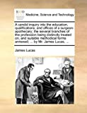 A Candid Inquiry into the Education, Qualifications, and Offices of a Surgeon-Apothecary; the Several Branches of the Profession Being Distinctly Tre, James Lucas, 1140713396