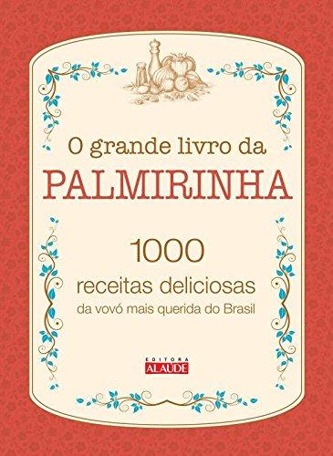 O Grande Livro da Palmirinha. 1000 Receitas Deliciosas da Vovó Mais Querida do Brasil