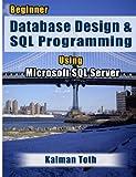 Beginner Database Design and SQL Programming Using Microsoft SQL Server, Kalman Toth, 1479302430
