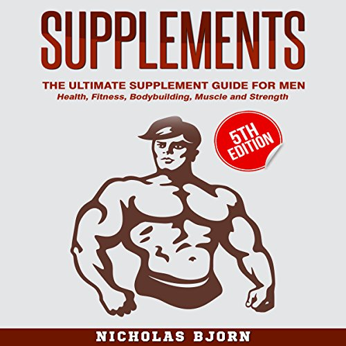 Supplements - The Ultimate Supplement Guide for Men: Health, Fitness, Bodybuilding, Muscle, and Strength by Nicholas Bjorn