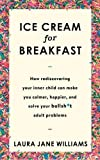 Ice Cream for Breakfast: How rediscovering your inner child can make you calmer, happier, and solve your bullsh*t adult problems