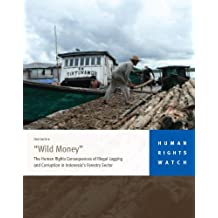 """""""Wild Money"""": The Human Rights Consequences of Illegal Logging and Corruption in Indonesia's Forestry Sector"""