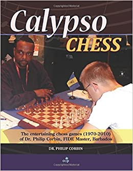 Calypso Chess: The Entertaining Chess Games (1970-2010) of Dr. Philip Corbin, FIDE Master, Barbados