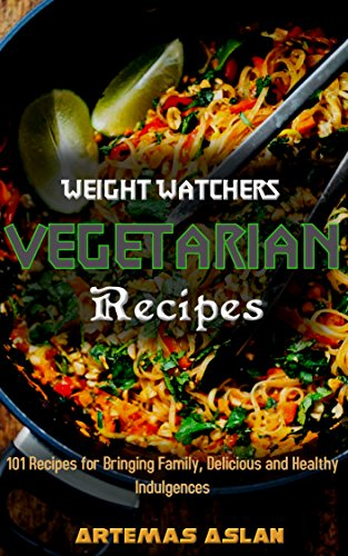 Weight Watchers Vegetarian Recipes: 101 Recipes for Bringing Family, Delicious and Healthy Indulgences by Artemas Aslan