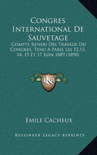 Congres International De Sauvetage: Compte Rendu Des Travaux Du Congres, Tenu A Paris Les 12,13, 14, 15 Et 17 Juin 1889 (1890) (French Edition) pdf epub