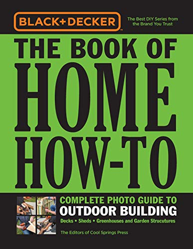 Black & Decker The Book of Home How-To Complete Photo Guide to Outdoor Building: Decks - Sheds - Greenhouses & Garden Structures (Backyard Patio Easy Ideas)