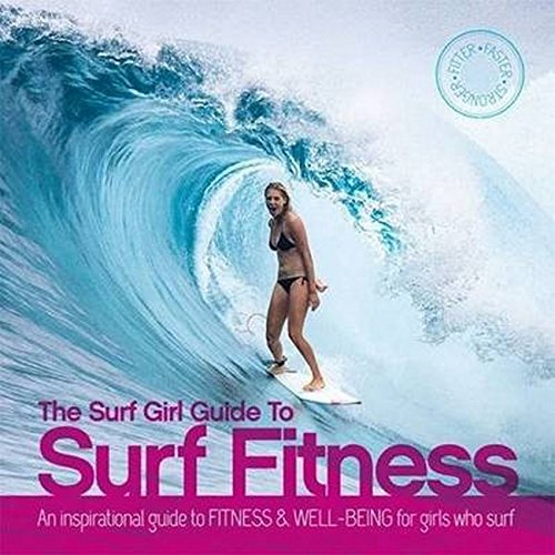 The Surf Girl Guide To Surf Fitness: An Inspirational Guide to Fitness and Well-being for Girls Who Surf