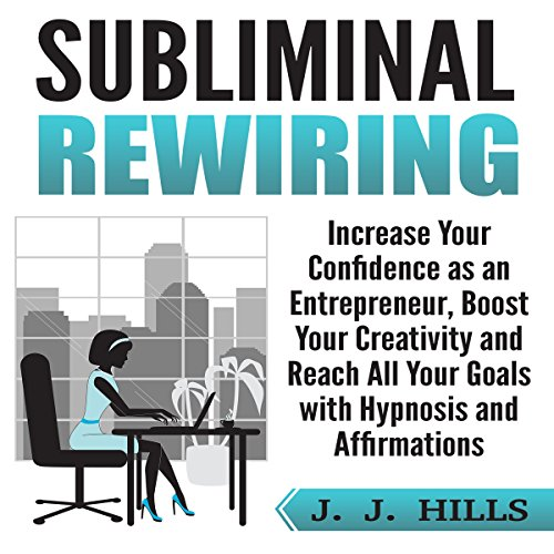Subliminal Rewiring: Increase Your Confidence as an Entrepreneur, Boost Your Creativity and Reach All Your Goals with Hypnosis and Affirmations