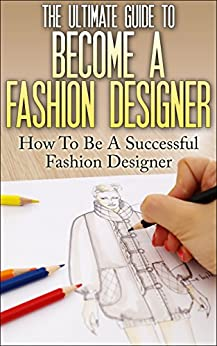 The Ultimate Guide To Become A Fashion Designer: How To Be A Successful Fashion Designer (Fashion Designer, How to become Fashion Designer, Fashion, Fashion Design) by [Lewis, Thomas]