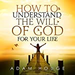 How to Understand the Will of God for Your Life | Adam Houge