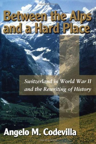 Between the Alps and a Hard Place: Switzerland in World War II and the Rewriting of History by Codevilla, Angelo M. (2000) Hardcover