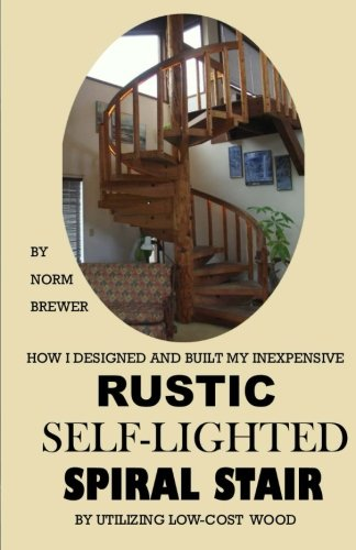 HOW I DESIGNED and BUILT my own INEXPENSIVE RUSTIC SELF-LIGHTED SPIRAL STAIR UTILIZING LOW-COST WOOD