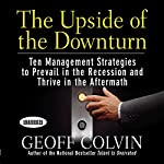 The Upside of the Downturn: Ten Management Strategies to Prevail in the Recession and Thrive in the Aftermath | Geoff Colvin