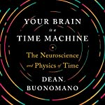 Your Brain Is a Time Machine: The Neuroscience and Physics of Time | Dean Buonomano