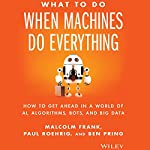 What to Do When Machines Do Everything: How to Get Ahead in a World of AI, Algorithms, Bots, and Big Data | Malcolm Frank,Paul Roehrig,Ben Pring