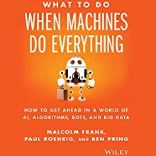 What to Do When Machines Do Everything: How to Get Ahead in a World of AI, Algorithms, Bots, and Big Data Audiobook by Malcolm Frank, Paul Roehrig, Ben Pring Narrated by Eric Martin