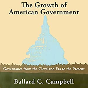 The Growth of American Government: Governance from the Cleveland Era to the Present Audiobook