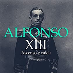 Alfonso XIII: Ascenso y Caída [Alfonso XIII: Rise and Fall]