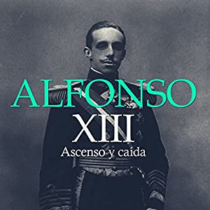 Alfonso XIII: Ascenso y Caída [Alfonso XIII: Rise and Fall] Hörbuch