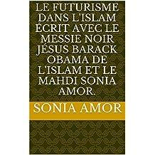 Le Futurisme dans L'Islam écrit avec Le Messie Noir Jésus Barack Obama de l'islam et Le Mahdi Sonia Amor. (French Edition)