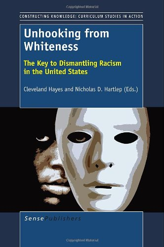 Unhooking from Whiteness: The Key to Dismantling Racism in the United States (Constructing Knowledge: Curriculum Studies in Action) ebook