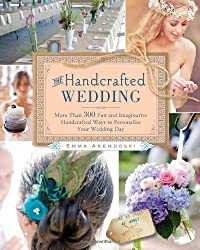 The Handcrafted Wedding: 340 Fun and Imaginative Handcrafted Ways to Personalize Your Wedding by Emma Arendoski (2012)