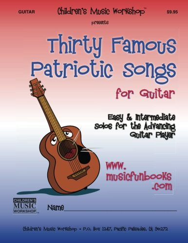 Patriotic Songs Guitar - Thirty Famous Patriotic Songs for Guitar: Easy and Intermediate Solos for the Advancing Guitar Player