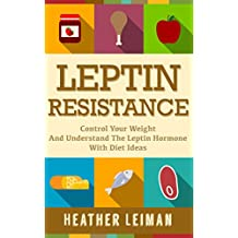 Leptin Resistance: The Complete Beginners Guide to Controlling Your Weight and Understanding the Leptin Hormone (Leptin Resistance, Leptin Diet, Weight Loss, Leptin Hormone, Obesity)