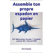 Assemble ton propre espadon en papier: DIY décoration murale | Trophée animal 3D | Patron PDF (Ecogami / sculpture en papier t. 48) (French Edition)