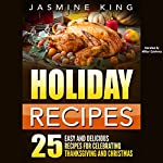 Holiday Recipes: 25 Easy and Delicious Recipes for Celebrating Thanksgiving and Christmas | Jasmine King