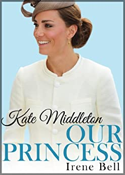 Kate Middleton: Our Princess (updated to include the birth of Prince George of Cambridge) by [Bell, Irene]
