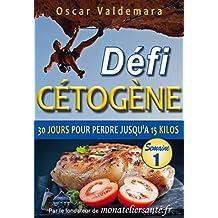Cétogène : Défi 30 Jours, Semaine 1: Comment un régime alimentaire pauvre en glucide vous permet de perdre jusqu'à 15 kilos rapidement et durablement. ... : Défi 30 Jours Semaine 1) (French Edition)