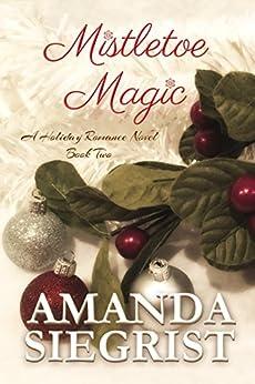 Mistletoe Magic (A Holiday Romance Novel Book 2) by [Siegrist, Amanda]