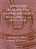 Advanced Legal Writing and Oral Advocacy : Trials, Appeals, and Moot Court, Murray, Michael D. and DeSanctis, Christy H., 1599413973