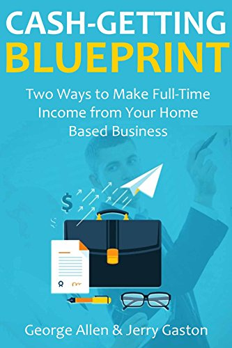 CASH GETTING BLUEPRINT: Two Ways to Make Full-Time Income from Your Home Based Business