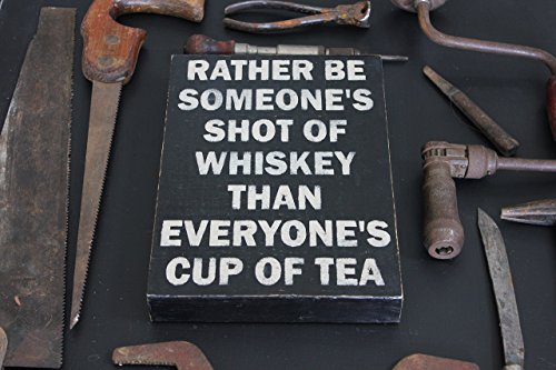 Rather Be Someone's Shot of Whiskey Than Everyone's Cup Of Tea - Painted Wood Sign