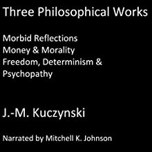Three Philosophical Works: Morbid Reflections; Money & Morality; Freedom, Determinism & Psychopathy Audiobook by J. M. Kuczynski Narrated by Mitchell Johnson
