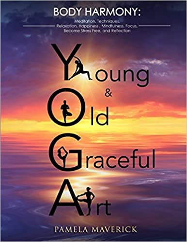 YOGA: Young & Old Graceful Art: Meditation, Techniques, Relaxation, Happiness, Mindfulness, Focus, Become Stress Free, and Reflection