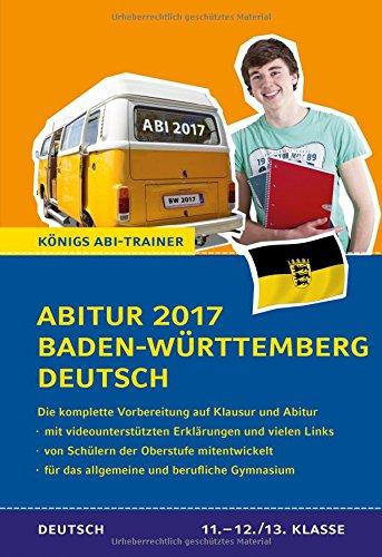 Abitur 2017 Baden-Württemberg Deutsch - Prüfungstraining: Die komplette Vorbereitung in der Oberstufe auf Klausur und Abitur (Königs Abi-Trainer)
