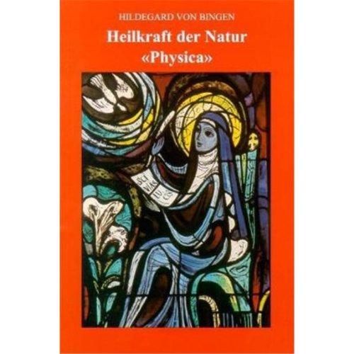 Heilkraft der Natur Physica: Das Buch von dem inneren Wesen der verschiedenen Naturen der Geschöpfe