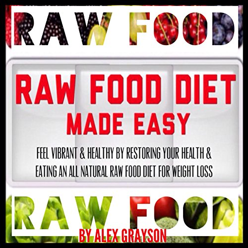 Raw Food Diet Made Easy: Feel Vibrant And Healthy By Restoring Your Health And Eating An All Natural Raw Food Diet For Weight Loss (Green Smoothies for Health, Super Foods, Whole Foods) by Alex Grayson