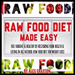Raw Food Diet Made Easy: Feel Vibrant And Healthy By Restoring Your Health And Eating An All Natural Raw Food Diet For Weight Loss (Green Smoothies for Health, Super Foods, Whole Foods) | Alex Grayson