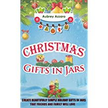 Christmas Gifts In Jars: Create Beautifully Simple Holiday Gifts In Jars That Friends And Family Will Love (Mason Jars - Holiday Gifts - Hanukah - Friends and Family)