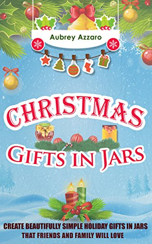 Christmas Gifts In Jars: Create Beautifully Simple Holiday Gifts In Jars That Friends And Family Will Love (Mason Jars - Holiday Gifts - Hanukah - Friends and -