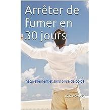 Arrêter de fumer en 30 jours: naturellement et sans prise de poids (French Edition)