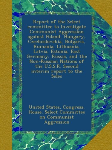 Download Report of the Select committee to Investigate Communist Aggression against Poland, Hungary, Czechoslovakia, Bulgaria, Rumania, Lithuania, Latvia, ... U.S.S.R. Second interim report to the Selec pdf epub